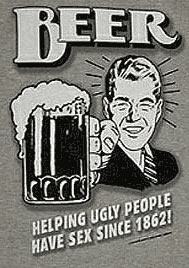 Beer: Helping ugly people have sex . . .